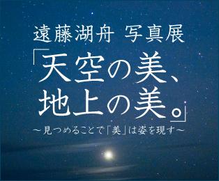遠藤湖舟 写真展「天空の美、地上の美。」~見つめることで「美」は姿を現す~