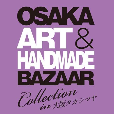 OSAKA ART &HANDMADE BAZAAR Collection in大阪タカシマヤ vol.5