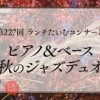 第227回 ランチたいむコンサート「ピアノ&ベース秋のジャズデュオ」