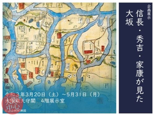 大阪城天守閣 4階企画展示「信長・秀吉・家康が見た大坂」