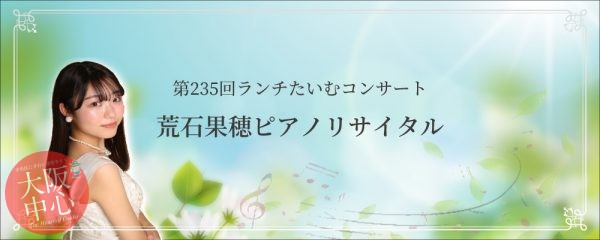 【中止】第235回 ランチたいむコンサート「荒石果穂ピアノリサイタル」